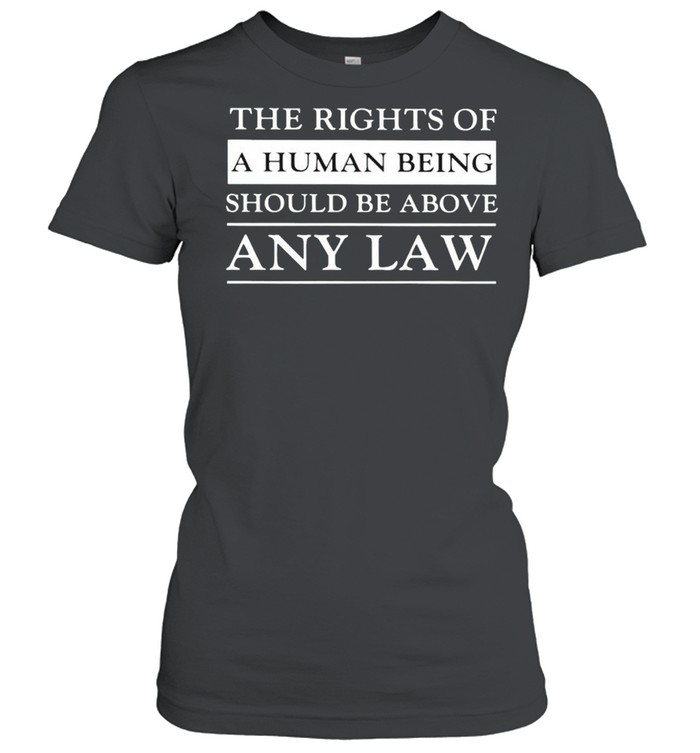 The rights of a human being should be above any law shirt Classic Women's T-shirt