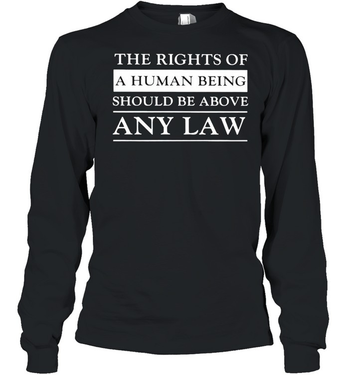 The rights of a human being should be above any law shirt Long Sleeved T-shirt