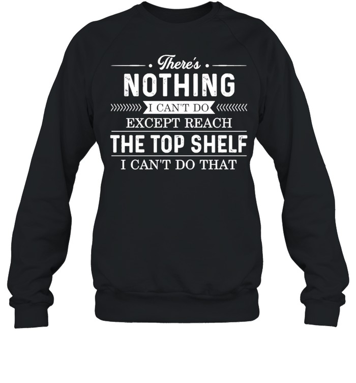 theres nothing I cant do except reach the top shelf I cant do that shirt Unisex Sweatshirt