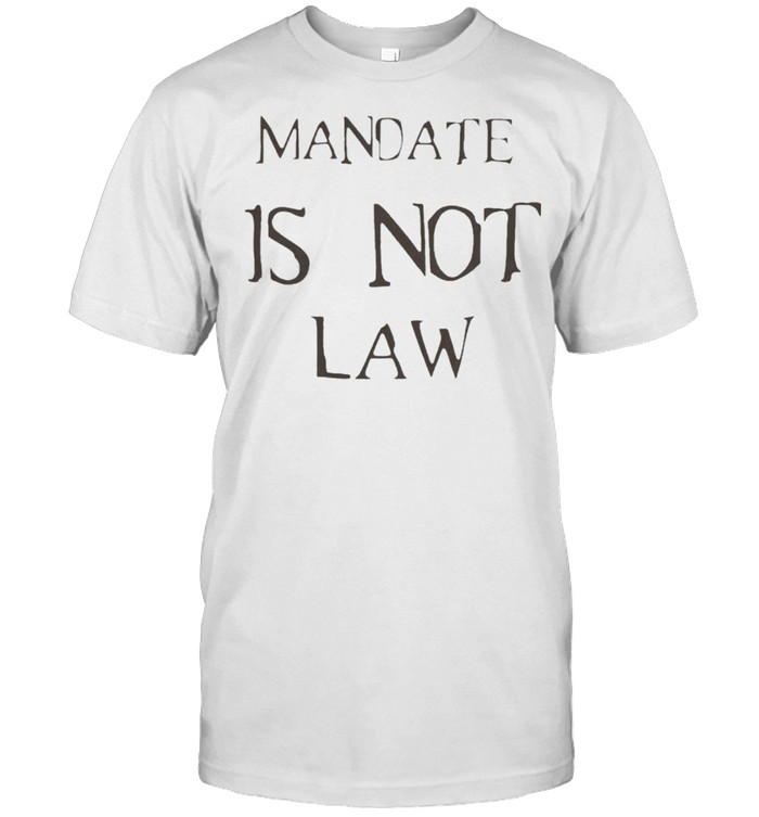 Mandate Is Not Law Shirt