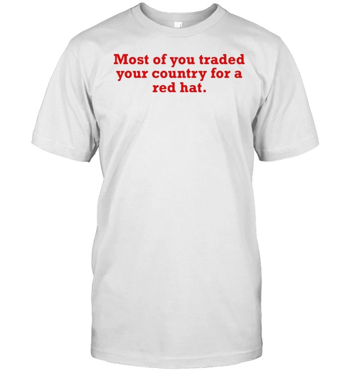 Most of you traded your country for a red hat shirt