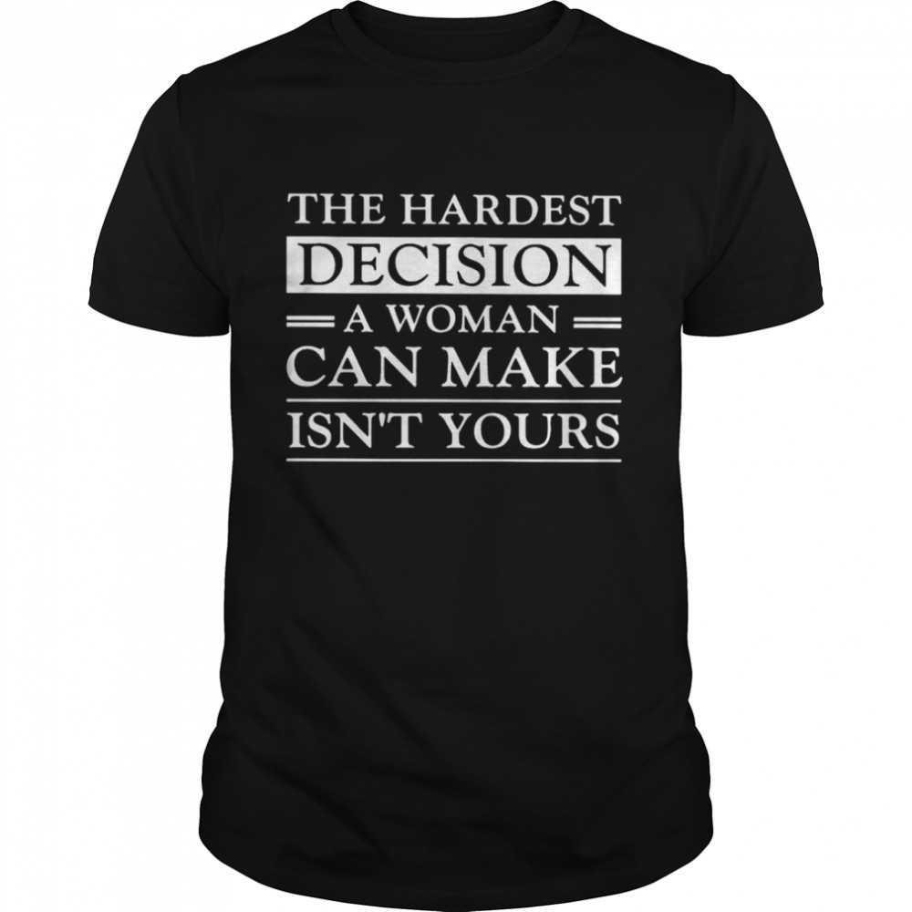 Hardest decision a woman can make is not yours shirt