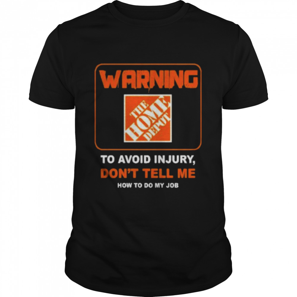 Warning The Home Depot to avoid injury don't tell me how to do my job shirt