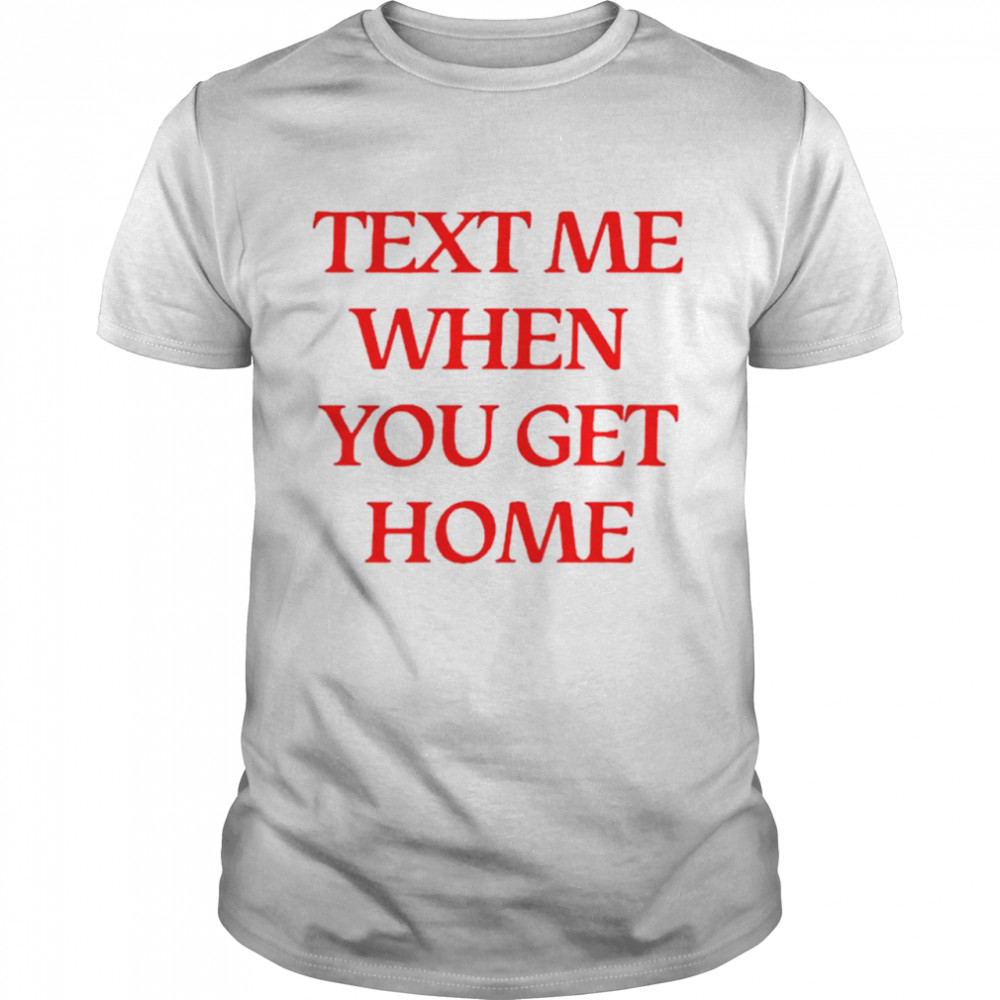 Text me when you get home shirt