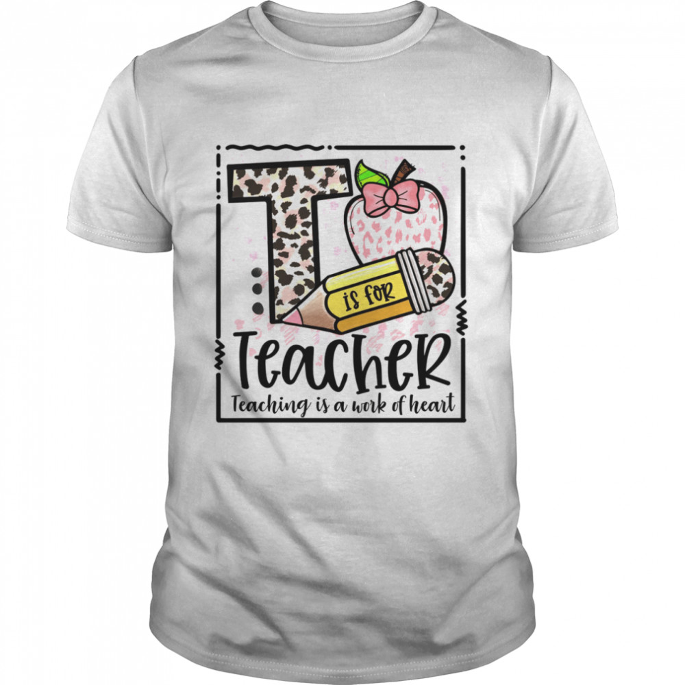T is for teacher teaching is a work of heart shirt