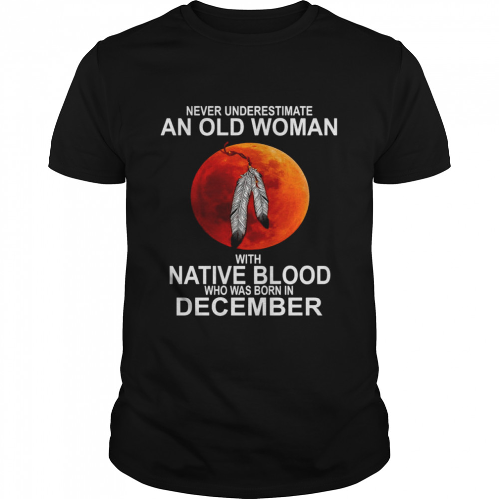 Blood Moon Never Underestimate An Old Woman With Native Blood Who Was Born In December Shirt