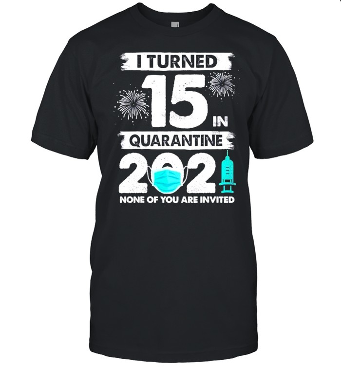 I turned 15 in quarantine 2021 none of you are invited shirt Classic Men's T-shirt