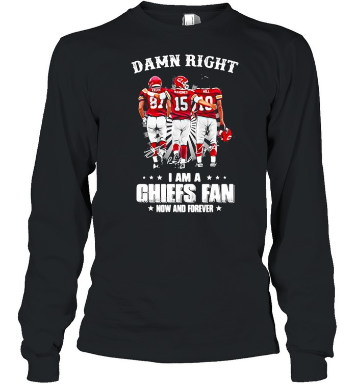 Damn Right I Am A Chiefs Fan Now And Forever shirt Long Sleeved T-shirt