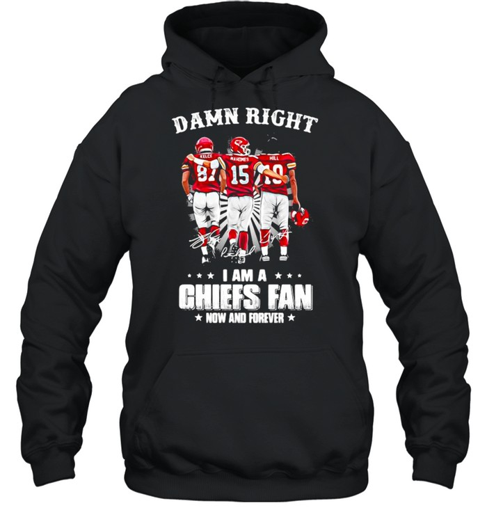 Damn Right I Am A Chiefs Fan Now And Forever shirt Unisex Hoodie