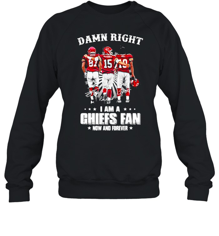 Damn Right I Am A Chiefs Fan Now And Forever shirt Unisex Sweatshirt