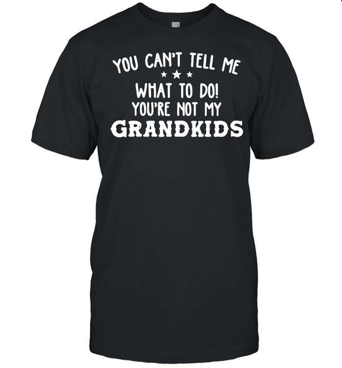 Good You Can't Tell Me What To Do You're Not My Grandkids shirt Classic Men's T-shirt