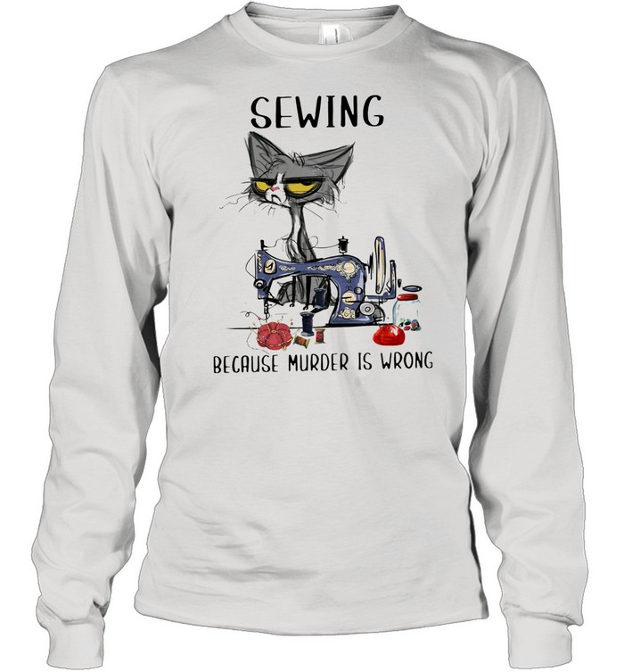 Sewing Because Murder Is Wrong Old Cat shirt Long Sleeved T-shirt