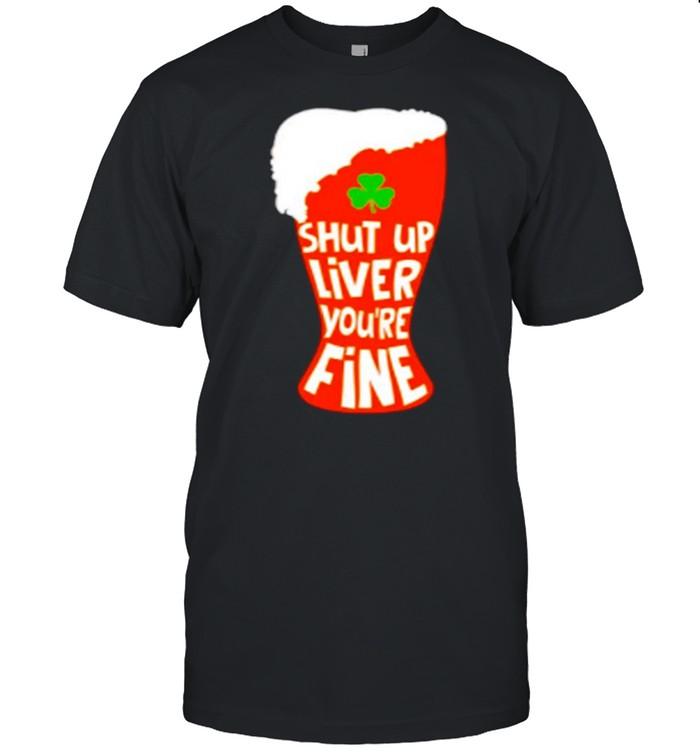 Shut Up Liver You're Rine Geer St Patricks Day shirt Classic Men's T-shirt
