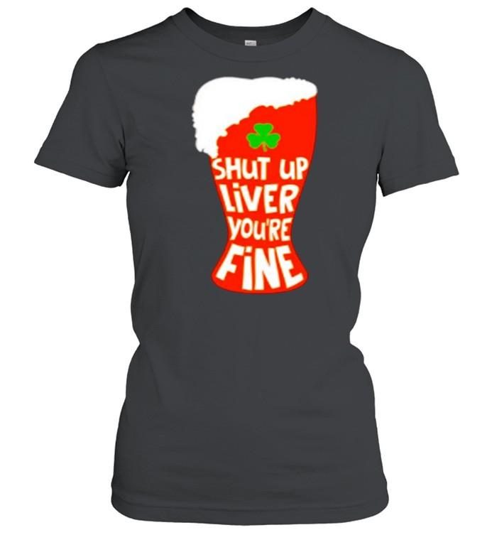 Shut Up Liver You're Rine Geer St Patricks Day shirt Classic Women's T-shirt