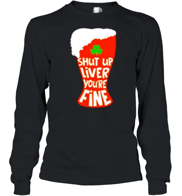 Shut Up Liver You're Rine Geer St Patricks Day shirt Long Sleeved T-shirt