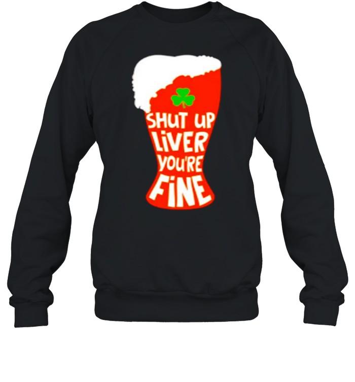 Shut Up Liver You're Rine Geer St Patricks Day shirt Unisex Sweatshirt