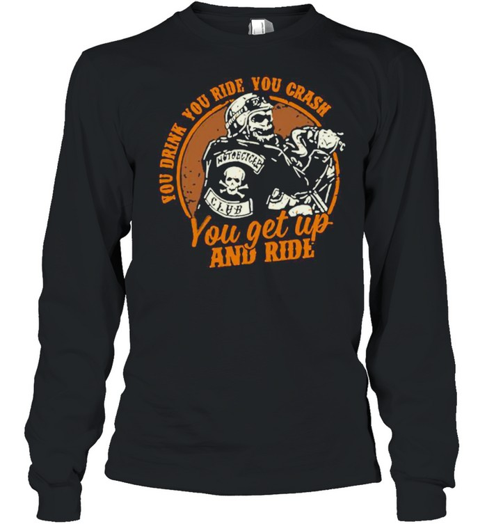 Motorcycle You Drink You Ride You Crash You Get Up And Ride shirt Long Sleeved T-shirt