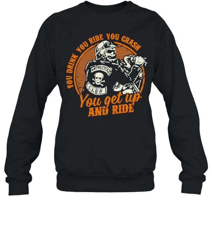 Motorcycle You Drink You Ride You Crash You Get Up And Ride shirt Unisex Sweatshirt