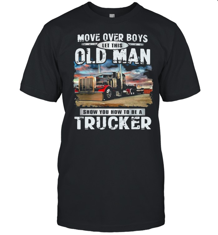 Move Over Boys Let This Old Man Show You How To Be A Trucker shirt Classic Men's T-shirt