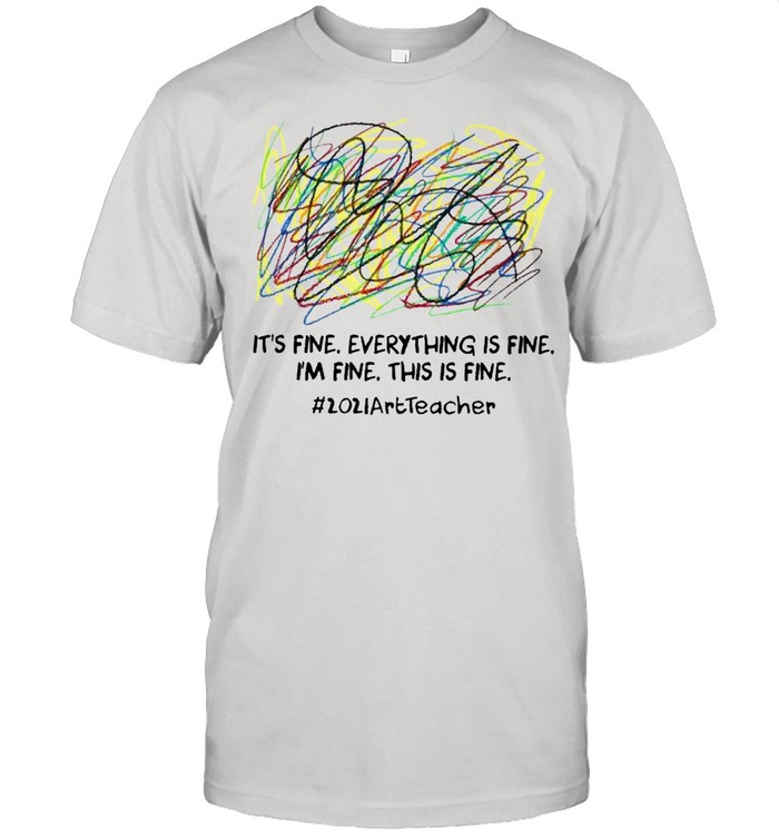 Its fine everything is fine Im fine this is fine 2021 Art Teacher shirt Classic Men's T-shirt