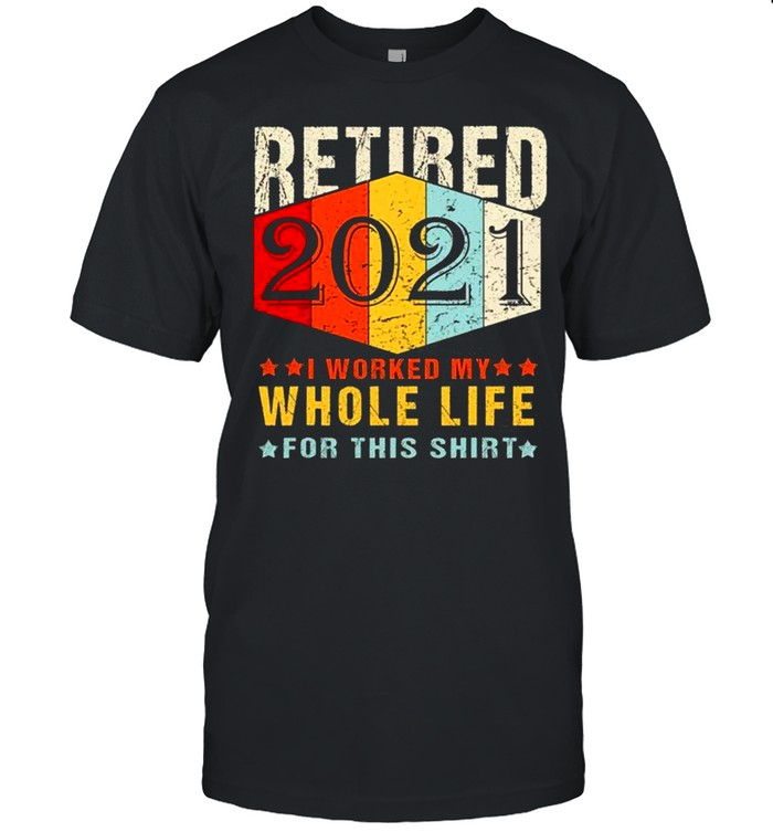 Retired 2021 I Worked My Whole Life For This shirt Classic Men's T-shirt