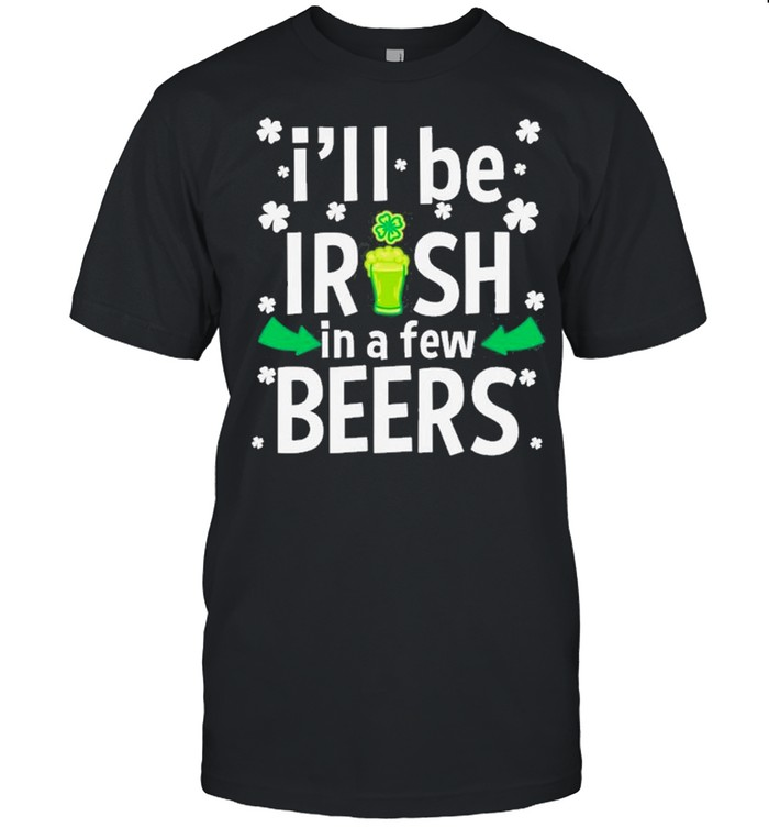 I'll Be Irish In A Few Beers Funny St Patrick's Day Drinking  Classic Men's T-shirt