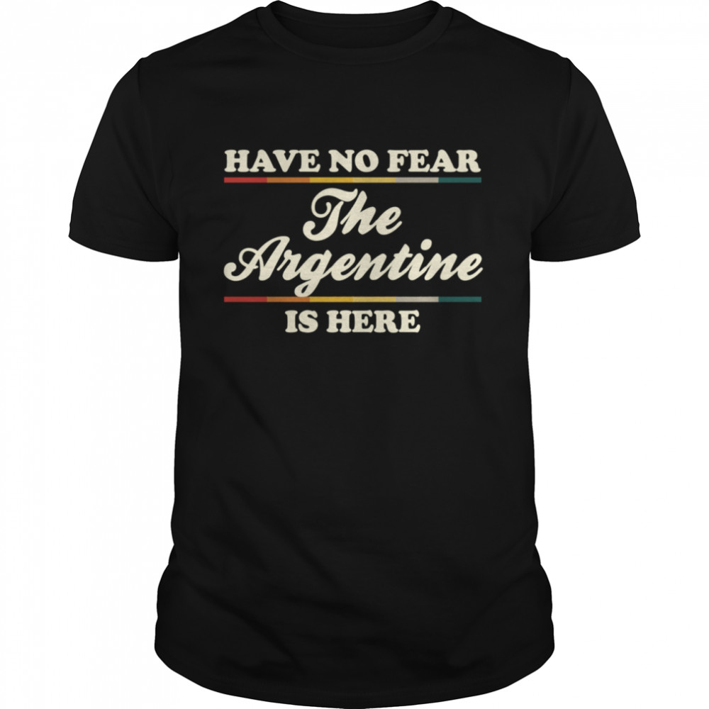 Have No Fear The Argentine Is Here Argentine Hometown shirt Classic Men's T-shirt