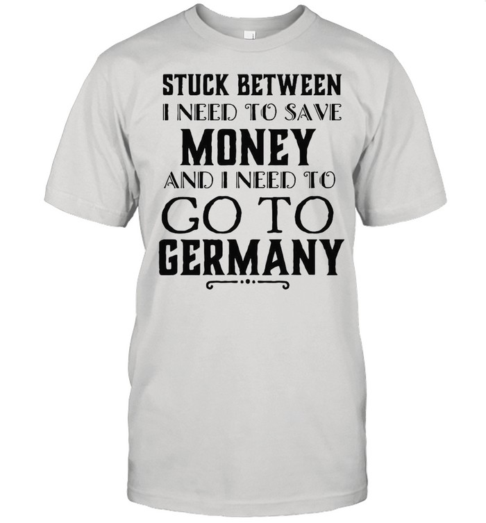 Stuck Between I Need To Save Money And Go To Germany T-shirt Classic Men's T-shirt