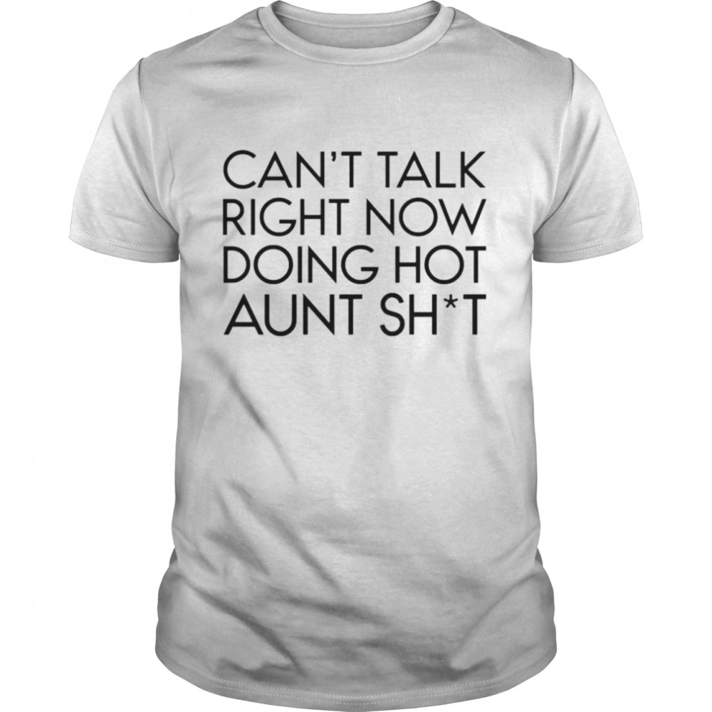 Cant talk right now doing hot aunt shit shirt Classic Men's T-shirt