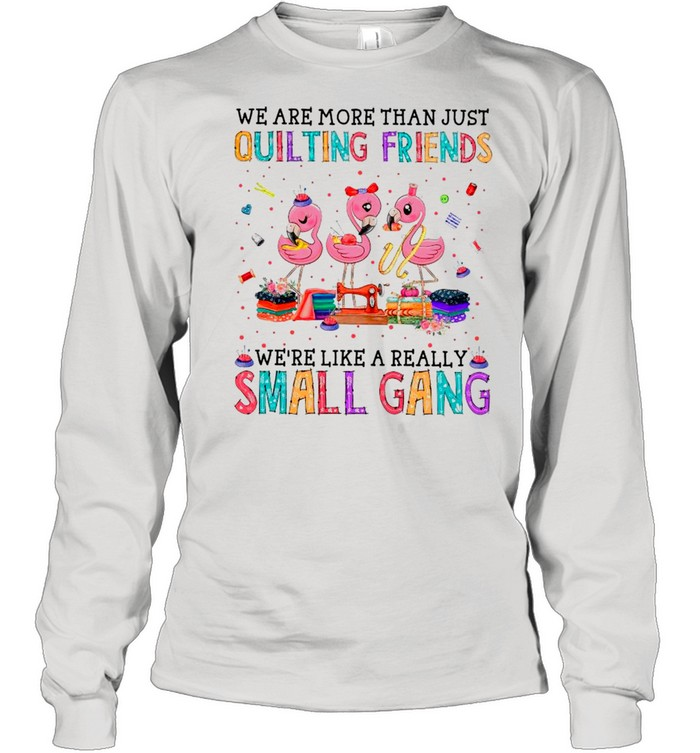 Flamingo We Are More Than Just Quilting Friends We're Like A Really Small Gang shirt Long Sleeved T-shirt