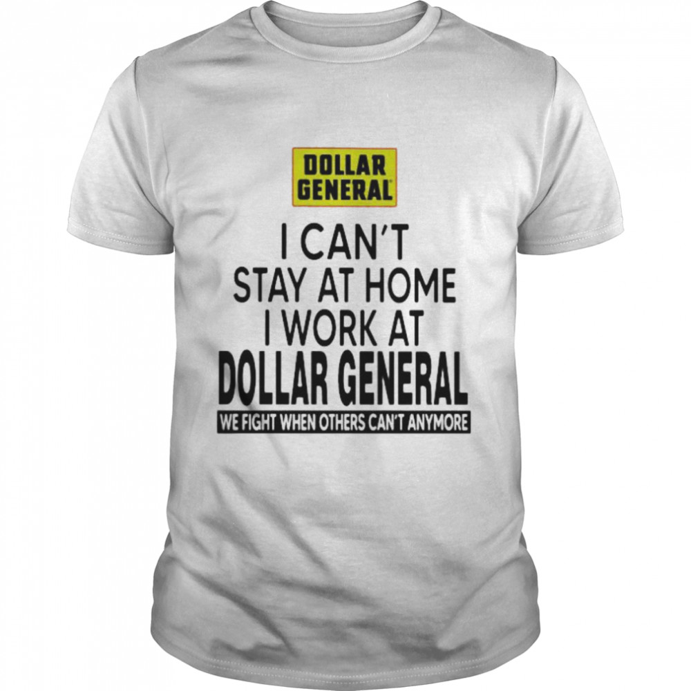 I Can't Stay At Home I Work At Dollar General We Fight When Others Can't Anymore  Classic Men's T-shirt