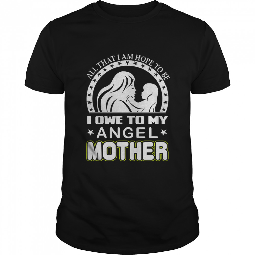 All than I am hope to be I one to my angel mother shirt Classic Men's T-shirt