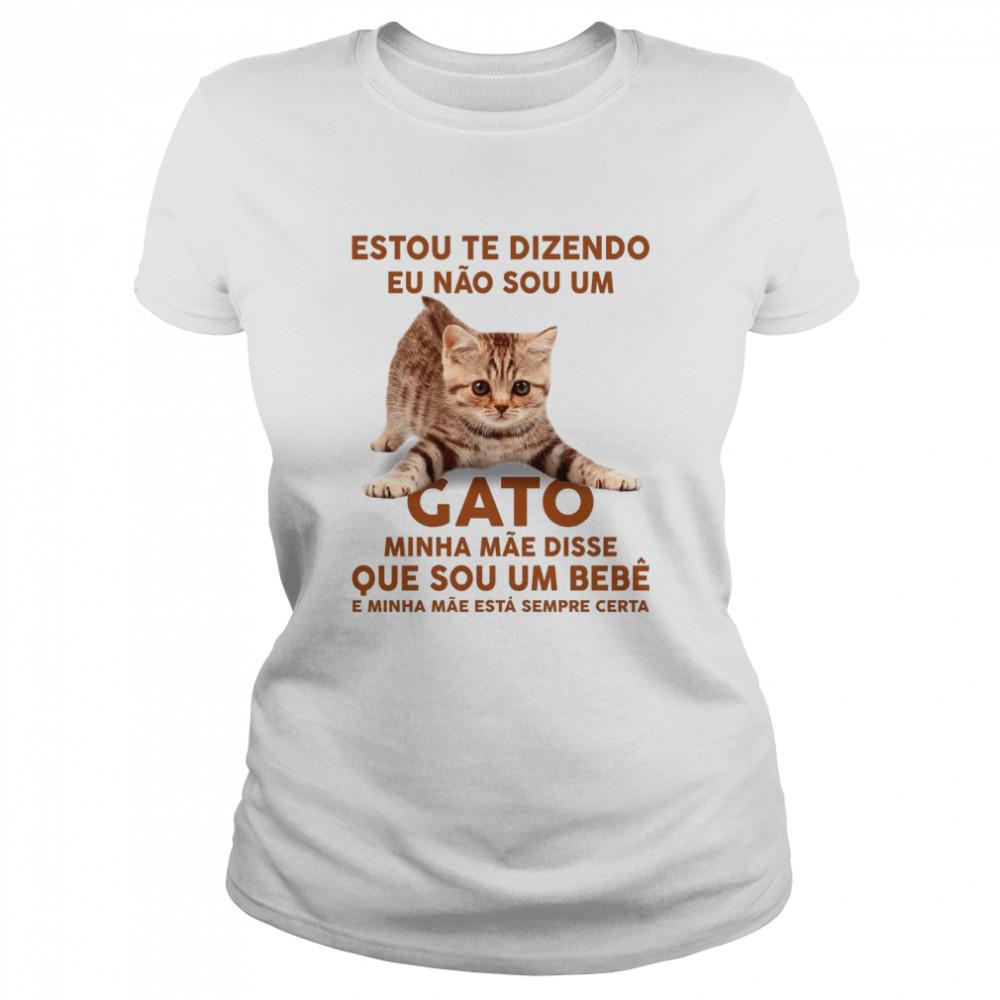 Estou Te Dizendo Eu Nao Sou Um Gato Minha Mae Disse Que Sou Um Bebe E Minha Mae Esta Sempre Certa shirt Classic Women's T-shirt