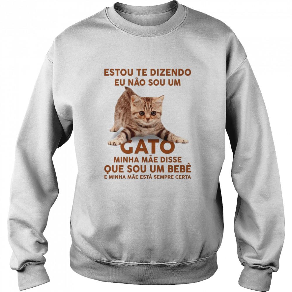 Estou Te Dizendo Eu Nao Sou Um Gato Minha Mae Disse Que Sou Um Bebe E Minha Mae Esta Sempre Certa shirt Unisex Sweatshirt