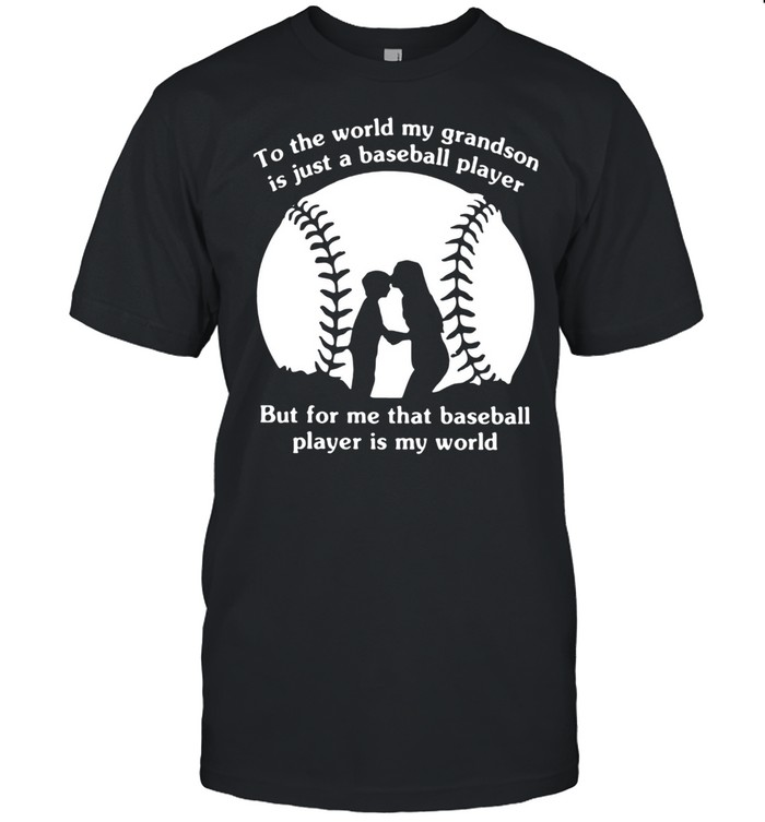To The World My Grandson Is Just A Baseball Player But For Me That Baseball Player Is My World  Classic Men's T-shirt
