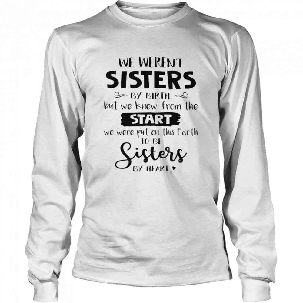 We weren't sisters by birth but we knew from the start shirt Long Sleeved T-shirt