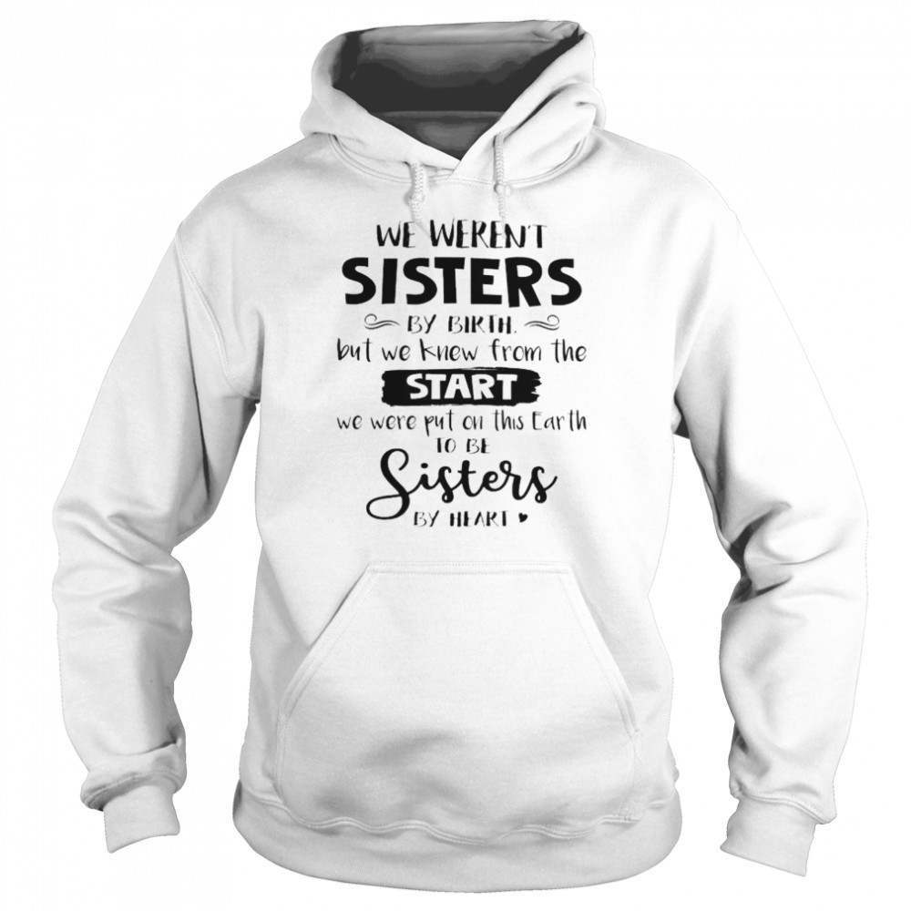 We weren't sisters by birth but we knew from the start shirt Unisex Hoodie