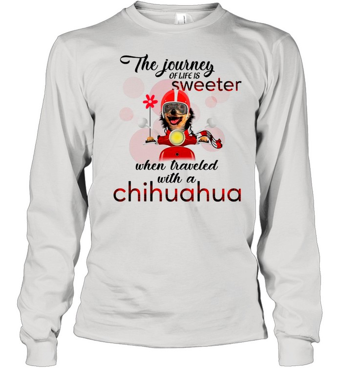 The Journey Of Life Is Sweeter When Traveled With A Chihuahua shirt Long Sleeved T-shirt