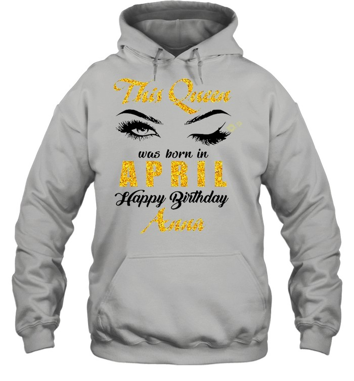 This Queen Was Born In April Happy Birthday Anna shirt Unisex Hoodie