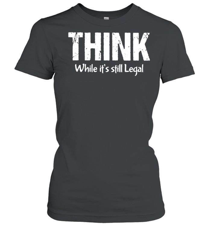 Think while its still legal shirt Classic Women's T-shirt