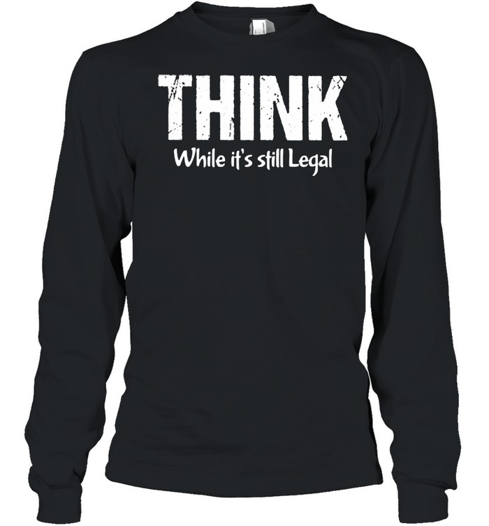 Think while its still legal shirt Long Sleeved T-shirt