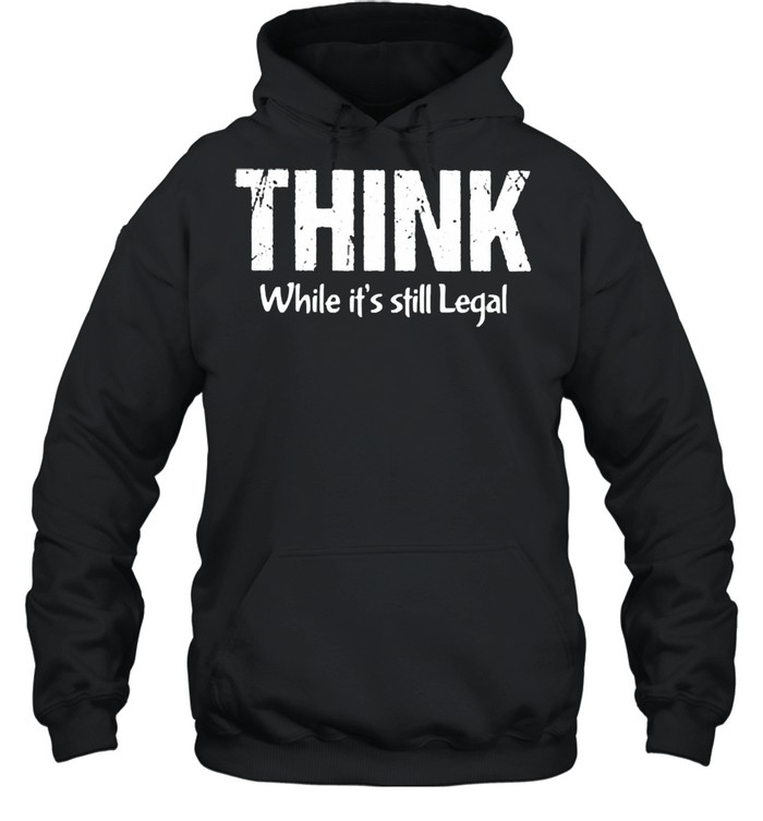 Think while its still legal shirt Unisex Hoodie