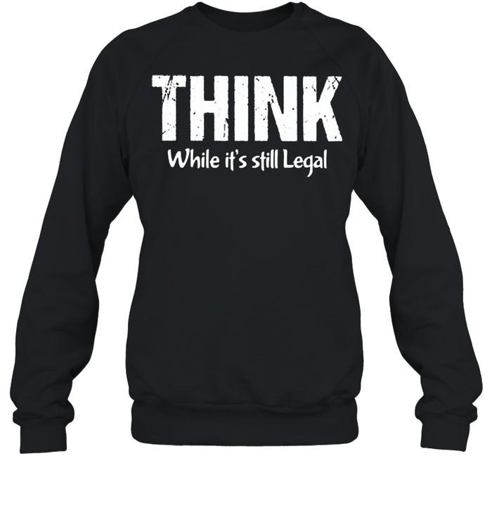 Think while its still legal shirt Unisex Sweatshirt