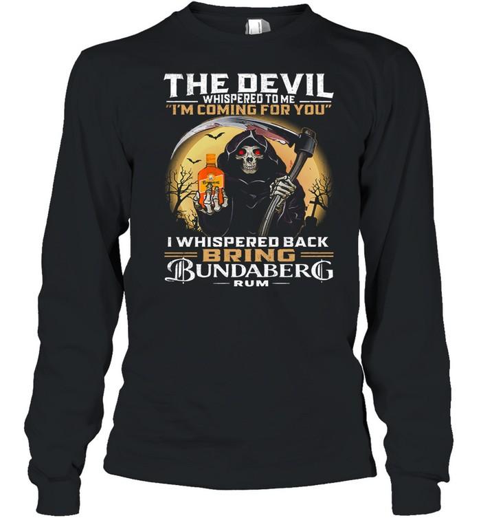 The devil whispered to me Im coming for you I whispered back bring bundaberg rum shirt Long Sleeved T-shirt