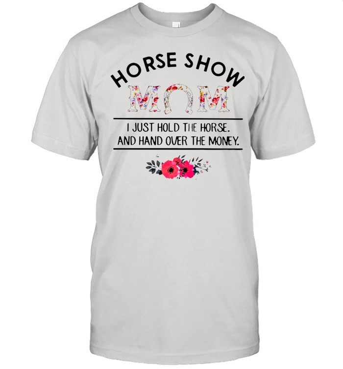 Horse Show Mom I Just Hold The Horse And Hand Over The Money  Classic Men's T-shirt