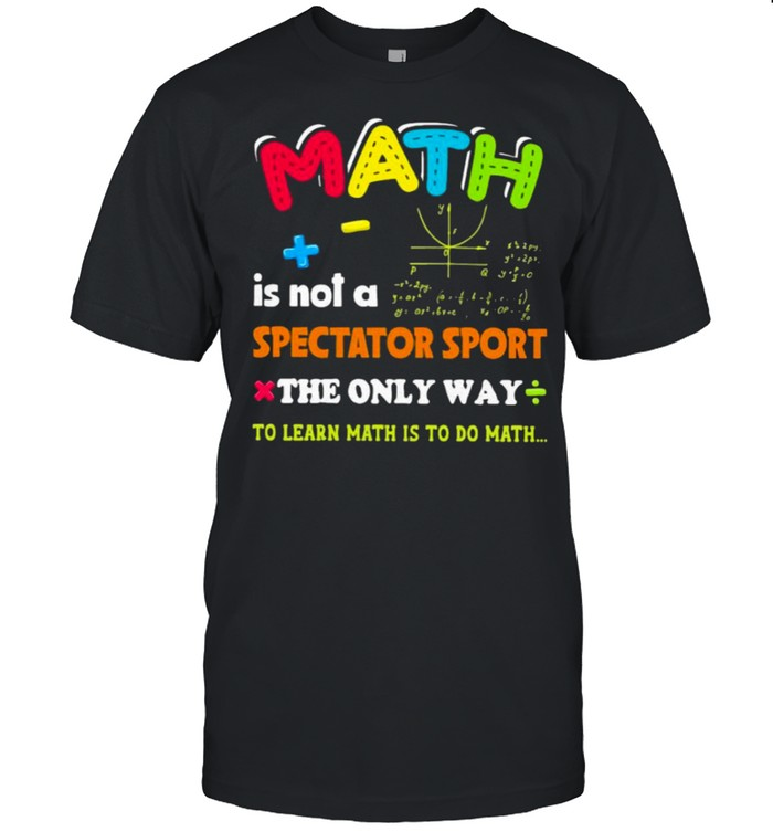 Math is not a spectator sport the only way to learn math is to do math shirt Classic Men's T-shirt