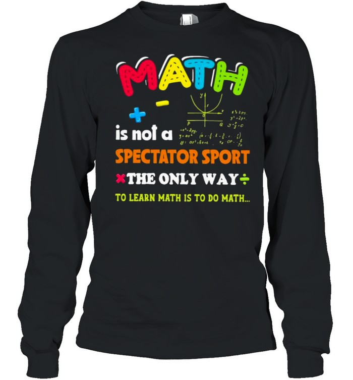 Math is not a spectator sport the only way to learn math is to do math shirt Long Sleeved T-shirt