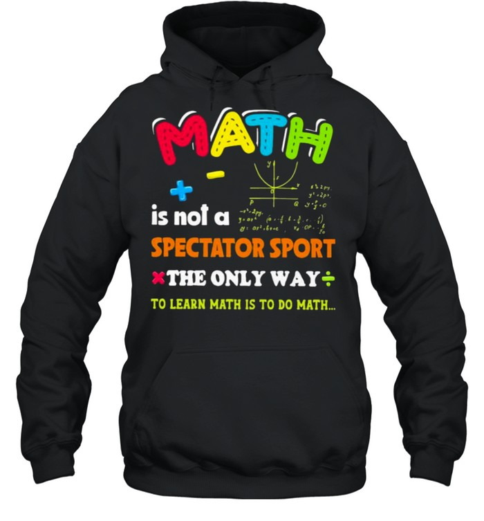 Math is not a spectator sport the only way to learn math is to do math shirt Unisex Hoodie
