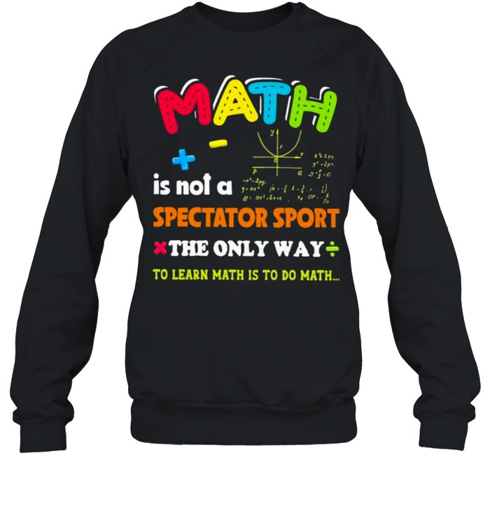 Math is not a spectator sport the only way to learn math is to do math shirt Unisex Sweatshirt