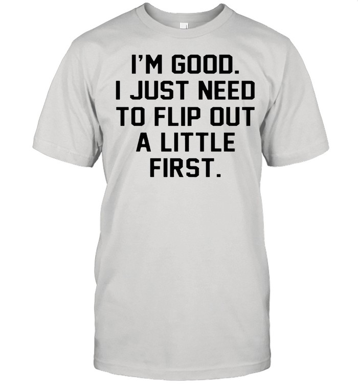 I'm good I just need to flip out a little first shirt Classic Men's T-shirt